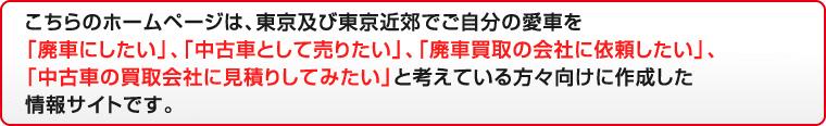 こちらのホームページは、東京及び東京近郊でご自分の愛車を「廃車にしたい」、「中古車として売りたい」、「廃車買取の会社に依頼したい」、「中古車の買取会社に見積りしてみたい」と考えている方々向けに作成した情報サイトです。
