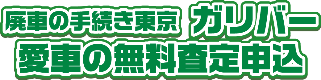 廃車の手続き東京 ガリバー 愛車の無料査定申込